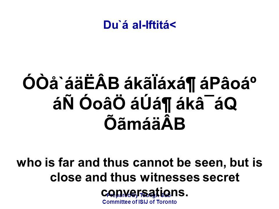 Prepared by Tablígh Sub- Committee of ISIJ of Toronto Du`á al-Iftitá< ÓÒå`áäËÂB ákãÏáxᶠáPâoẠáÑ ÓoâÖ áÚᶠákâ¯áQ ÕãmáäÂB who is far and thus cannot be seen, but is close and thus witnesses secret conversations.