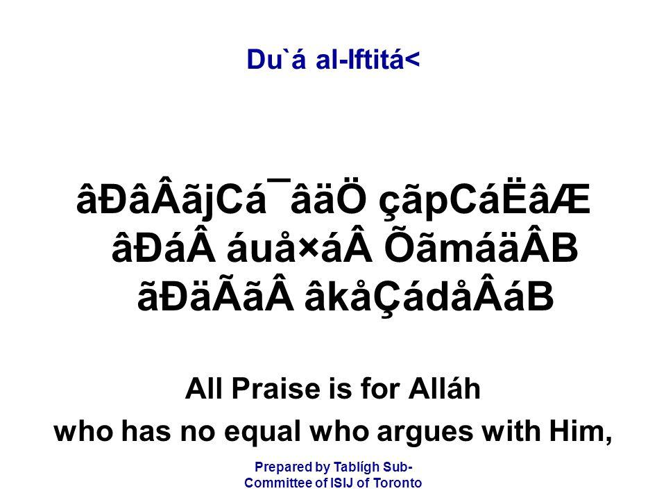 Prepared by Tablígh Sub- Committee of ISIJ of Toronto Du`á al-Iftitá< âÐâÂãjCá¯âäÖ çãpCáËâÆ âÐááuå×áÕãmáäÂB ãÐäÃãâkåÇádåÂáB All Praise is for Alláh who has no equal who argues with Him,