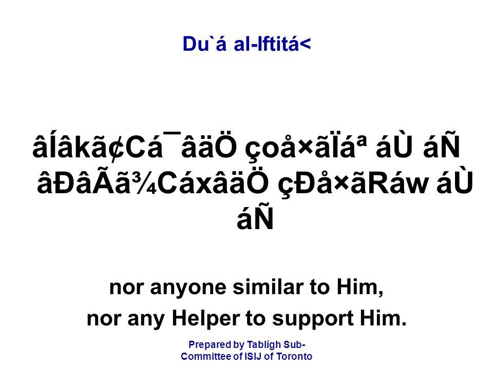 Prepared by Tablígh Sub- Committee of ISIJ of Toronto Du`á al-Iftitá< âÍâkã¢Cá¯âäÖ çoå×ãÏ᪠áÙ áÑ âÐâÃã¾CáxâäÖ çÐå×ãRáw áÙ áÑ nor anyone similar to Him, nor any Helper to support Him.