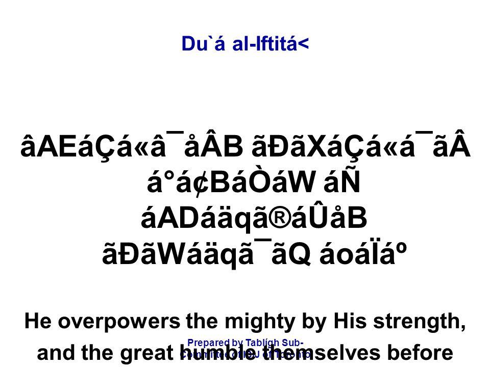 Prepared by Tablígh Sub- Committee of ISIJ of Toronto Du`á al-Iftitá< âAEáÇá«â¯åÂB ãÐãXáÇá«á¯ãá°á¢BáÒáW áÑ áADáäqã®áÛåB ãÐãWáäqã¯ãQ áoáÏẠHe overpowers the mighty by His strength, and the great humble themselves before His greatness.