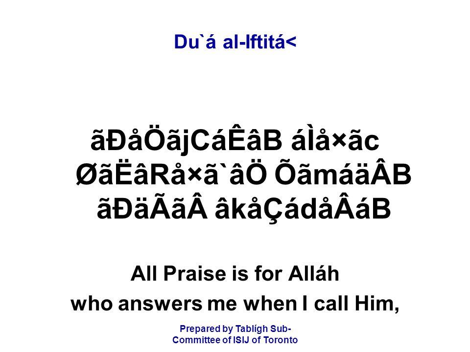 Prepared by Tablígh Sub- Committee of ISIJ of Toronto Du`á al-Iftitá< ãÐåÖãjCáÊâB áÌå×ãc ØãËâRå×ã`âÖ ÕãmáäÂB ãÐäÃãâkåÇádåÂáB All Praise is for Alláh who answers me when I call Him,