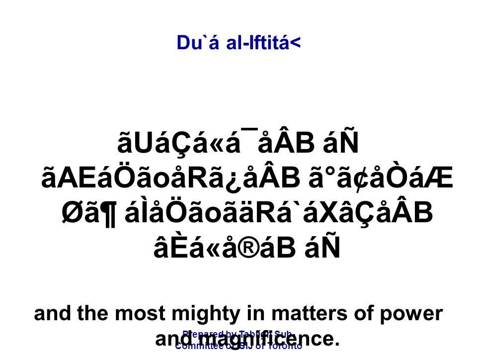 Prepared by Tablígh Sub- Committee of ISIJ of Toronto Du`á al-Iftitá< ãUáÇá«á¯åÂB áÑ ãAEáÖãoåRã¿åÂB ã°ã¢åÒáÆ Ø㶠áÌåÖãoãäRá`áXâÇåÂB âÈá«å®áB áÑ and the most mighty in matters of power and magnificence.