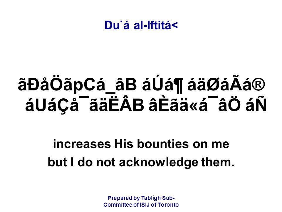 Prepared by Tablígh Sub- Committee of ISIJ of Toronto Du`á al-Iftitá< ãÐåÖãpCá_âB áÚᶠáäØáÃá® áUáÇå¯ãäËÂB âÈãä«á¯âÖ áÑ increases His bounties on me but I do not acknowledge them.