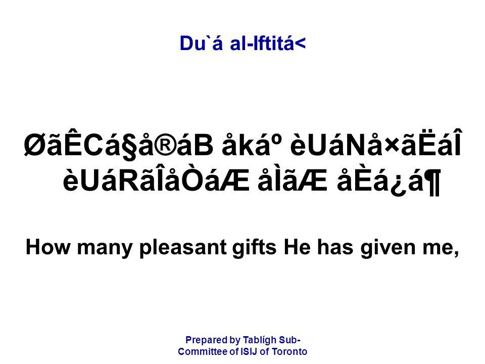 Prepared by Tablígh Sub- Committee of ISIJ of Toronto Du`á al-Iftitá< ØãÊCá§å®áB åkẠèUáNå×ãËáÎ èUáRãÎåÒáÆ åÌãÆ åÈá¿á¶ How many pleasant gifts He has given me,