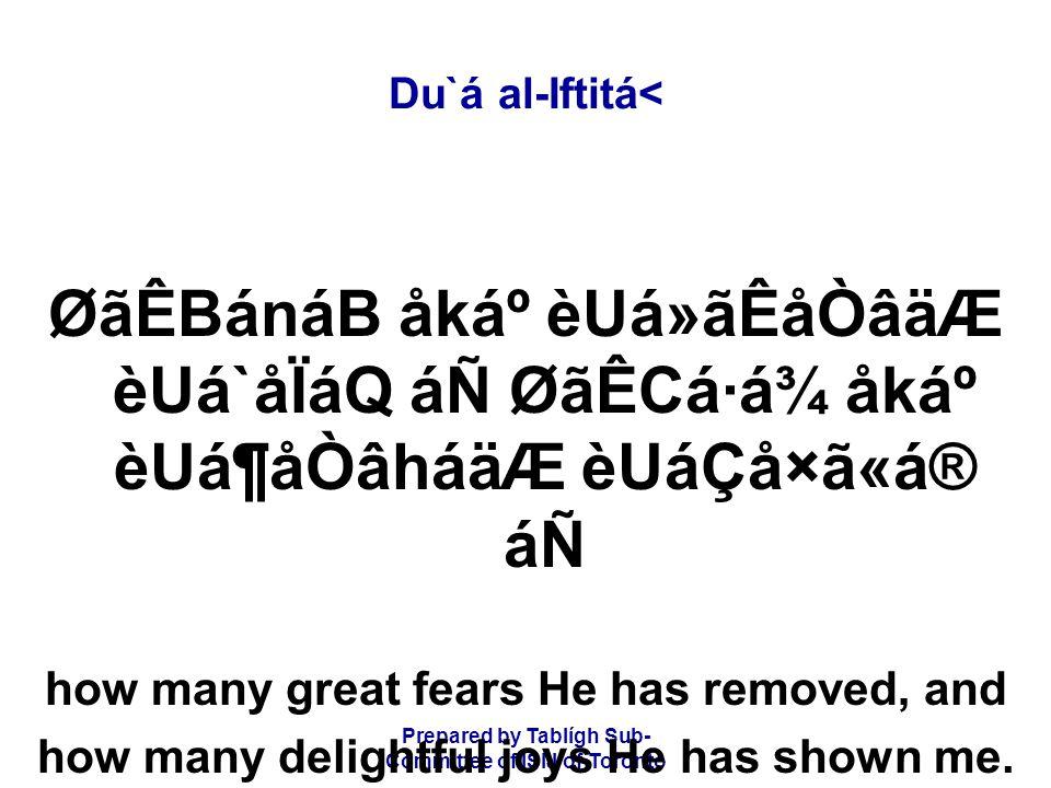 Prepared by Tablígh Sub- Committee of ISIJ of Toronto Du`á al-Iftitá< ØãÊBánáB åkẠèUá»ãÊåÒâäÆ èUá`åÏáQ áÑ ØãÊCá·á¾ åkẠèUá¶åÒâháäÆ èUáÇå×ã«á® áÑ how many great fears He has removed, and how many delightful joys He has shown me.