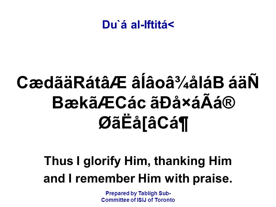 Prepared by Tablígh Sub- Committee of ISIJ of Toronto Du`á al-Iftitá< CædãäRátâÆ âÍâoâ¾åláB áäÑ BækãÆCác ãÐå×áÃá® ØãËå[âCᶠThus I glorify Him, thanking Him and I remember Him with praise.