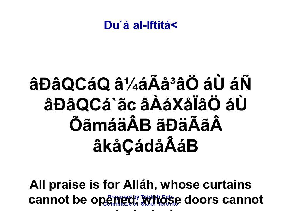 Prepared by Tablígh Sub- Committee of ISIJ of Toronto Du`á al-Iftitá< âÐâQCáQ â¼áÃå³âÖ áÙ áÑ âÐâQCá`ãc âÀáXåÏâÖ áÙ ÕãmáäÂB ãÐäÃãâkåÇádåÂáB All praise is for Alláh, whose curtains cannot be opened, whose doors cannot be locked,
