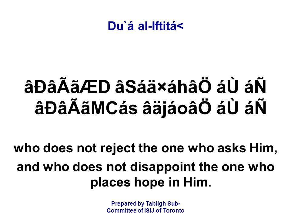 Prepared by Tablígh Sub- Committee of ISIJ of Toronto Du`á al-Iftitá< âÐâÃãÆD âSáä×áhâÖ áÙ áÑ âÐâÃãMCás âäjáoâÖ áÙ áÑ who does not reject the one who asks Him, and who does not disappoint the one who places hope in Him.