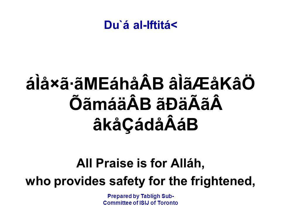 Prepared by Tablígh Sub- Committee of ISIJ of Toronto Du`á al-Iftitá< áÌå×ã·ãMEáhåÂB âÌãÆåKâÖ ÕãmáäÂB ãÐäÃãâkåÇádåÂáB All Praise is for Alláh, who provides safety for the frightened,