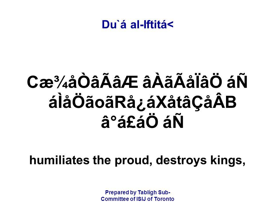 Prepared by Tablígh Sub- Committee of ISIJ of Toronto Du`á al-Iftitá< Cæ¾åÒâÃâÆ âÀãÃåÏâÖ áÑ áÌåÖãoãRå¿áXåtâÇåÂB â°á£áÖ áÑ humiliates the proud, destroys kings,