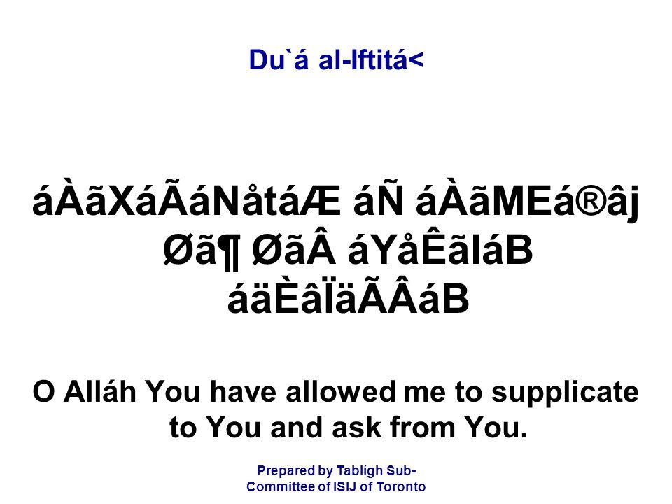 Prepared by Tablígh Sub- Committee of ISIJ of Toronto Du`á al-Iftitá< áÀãXáÃáNåtáÆ áÑ áÀãMEá®âj Ø㶠ØãáYåÊãláB áäÈâÏäÃÂáB O Alláh You have allowed me to supplicate to You and ask from You.