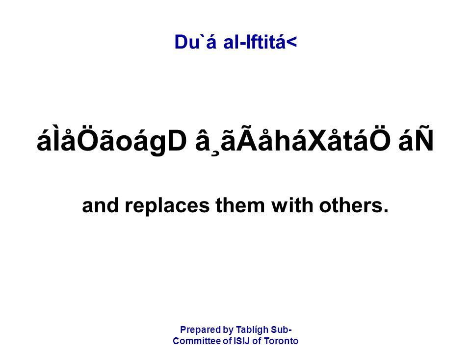 Prepared by Tablígh Sub- Committee of ISIJ of Toronto Du`á al-Iftitá< áÌåÖãoágD â¸ãÃåháXåtáÖ áÑ and replaces them with others.