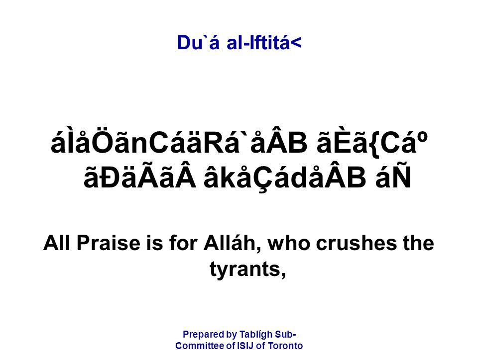 Prepared by Tablígh Sub- Committee of ISIJ of Toronto Du`á al-Iftitá< áÌåÖãnCáäRá`åÂB ãÈã{CẠãÐäÃãâkåÇádåÂB áÑ All Praise is for Alláh, who crushes the tyrants,