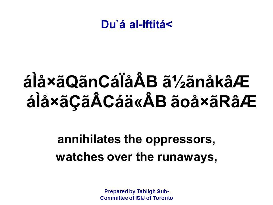 Prepared by Tablígh Sub- Committee of ISIJ of Toronto Du`á al-Iftitá< áÌå×ãQãnCáÏåÂB ã½ãnåkâÆ áÌå×ãÇãÂCáä«ÂB ãoå×ãRâÆ annihilates the oppressors, watches over the runaways,