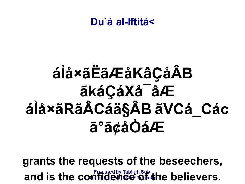 Prepared by Tablígh Sub- Committee of ISIJ of Toronto Du`á al-Iftitá< áÌå×ãËãÆåKâÇåÂB ãkáÇáXå¯âÆ áÌå×ãRãÂCáä§ÂB ãVCá_Các ã°ã¢åÒáÆ grants the requests of the beseechers, and is the confidence of the believers.