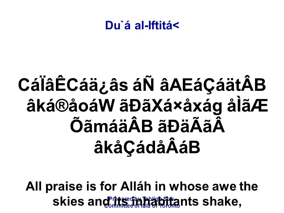 Prepared by Tablígh Sub- Committee of ISIJ of Toronto Du`á al-Iftitá< CáÏâÊCáä¿âs áÑ âAEáÇáätÂB âká®åoáW ãÐãXá×åxág åÌãÆ ÕãmáäÂB ãÐäÃãâkåÇádåÂáB All praise is for Alláh in whose awe the skies and its inhabitants shake,