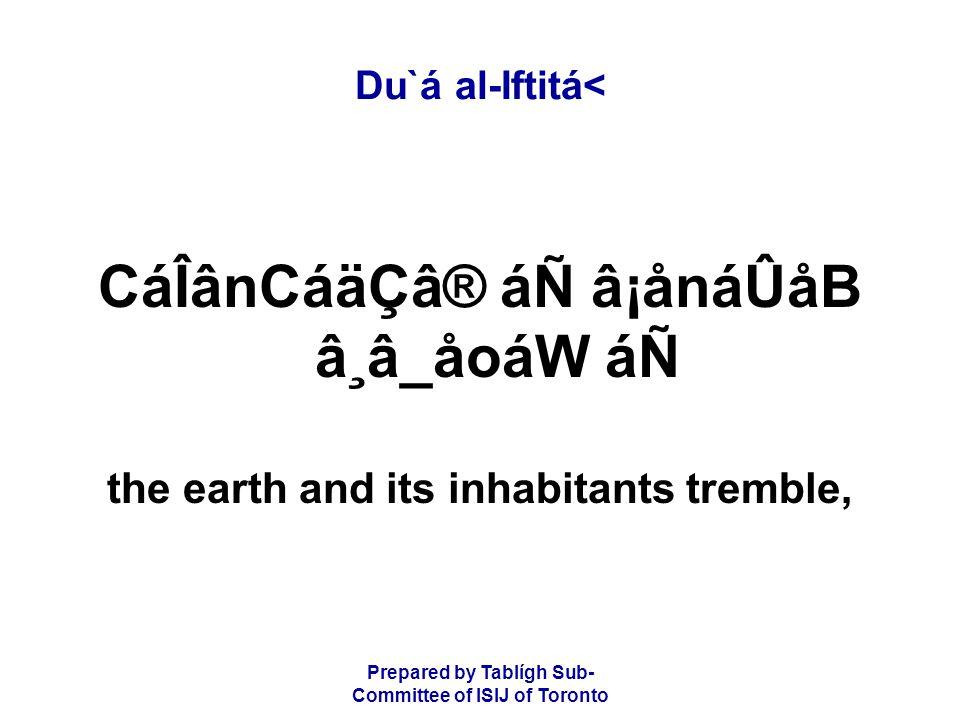 Prepared by Tablígh Sub- Committee of ISIJ of Toronto Du`á al-Iftitá< CáÎânCáäÇâ® áÑ â¡ånáÛåB â¸â_åoáW áÑ the earth and its inhabitants tremble,