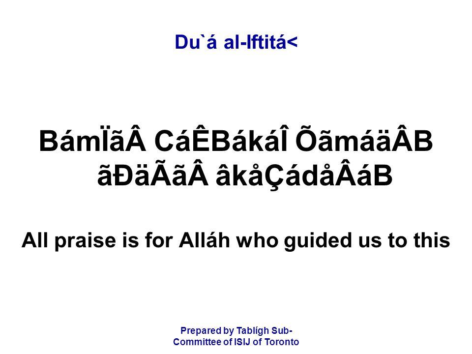 Prepared by Tablígh Sub- Committee of ISIJ of Toronto Du`á al-Iftitá< BámÏãCáÊBákáÎ ÕãmáäÂB ãÐäÃãâkåÇádåÂáB All praise is for Alláh who guided us to this