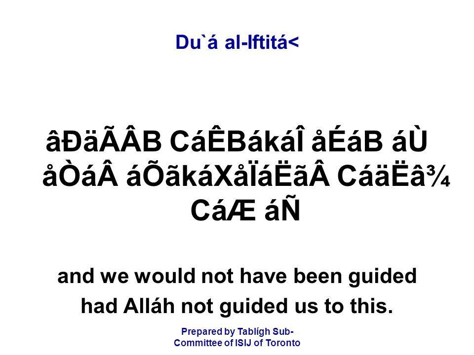 Prepared by Tablígh Sub- Committee of ISIJ of Toronto Du`á al-Iftitá< âÐäÃÂB CáÊBákáÎ åÉáB áÙ åÒááÕãkáXåÏáËãCáäËâ¾ CáÆ áÑ and we would not have been guided had Alláh not guided us to this.