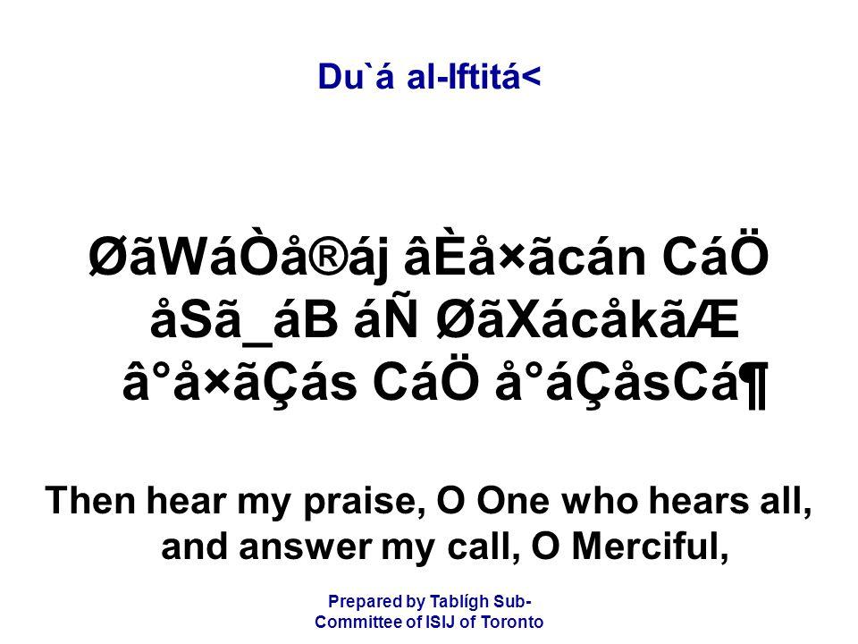 Prepared by Tablígh Sub- Committee of ISIJ of Toronto Du`á al-Iftitá< ØãWáÒå®áj âÈå×ãcán CáÖ åSã_áB áÑ ØãXácåkãÆ â°å×ãÇás CáÖ å°áÇåsCᶠThen hear my praise, O One who hears all, and answer my call, O Merciful,