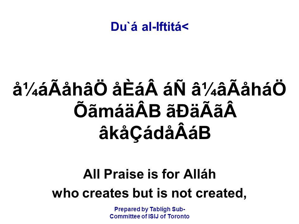 Prepared by Tablígh Sub- Committee of ISIJ of Toronto Du`á al-Iftitá< å¼áÃåhâÖ åÈááÑ â¼âÃåháÖ ÕãmáäÂB ãÐäÃãâkåÇádåÂáB All Praise is for Alláh who creates but is not created,