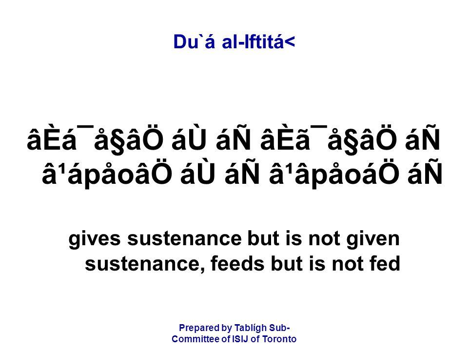 Prepared by Tablígh Sub- Committee of ISIJ of Toronto Du`á al-Iftitá< âÈá¯å§âÖ áÙ áÑ âÈã¯å§âÖ áÑ â¹ápåoâÖ áÙ áÑ â¹âpåoáÖ áÑ gives sustenance but is not given sustenance, feeds but is not fed