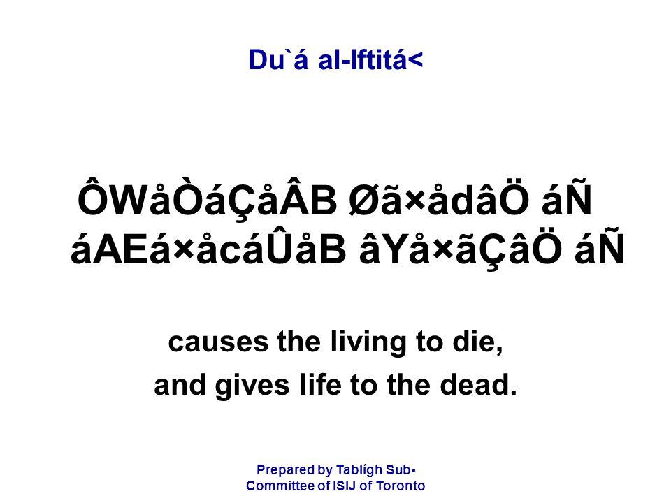 Prepared by Tablígh Sub- Committee of ISIJ of Toronto Du`á al-Iftitá< ÔWåÒáÇåÂB Øã×ådâÖ áÑ áAEá×åcáÛåB âYå×ãÇâÖ áÑ causes the living to die, and gives life to the dead.