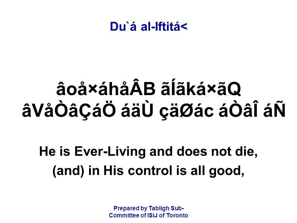 Prepared by Tablígh Sub- Committee of ISIJ of Toronto Du`á al-Iftitá< âoå×áhåÂB ãÍãká×ãQ âVåÒâÇáÖ áäÙ çäØác áÒâÎ áÑ He is Ever-Living and does not die, (and) in His control is all good,