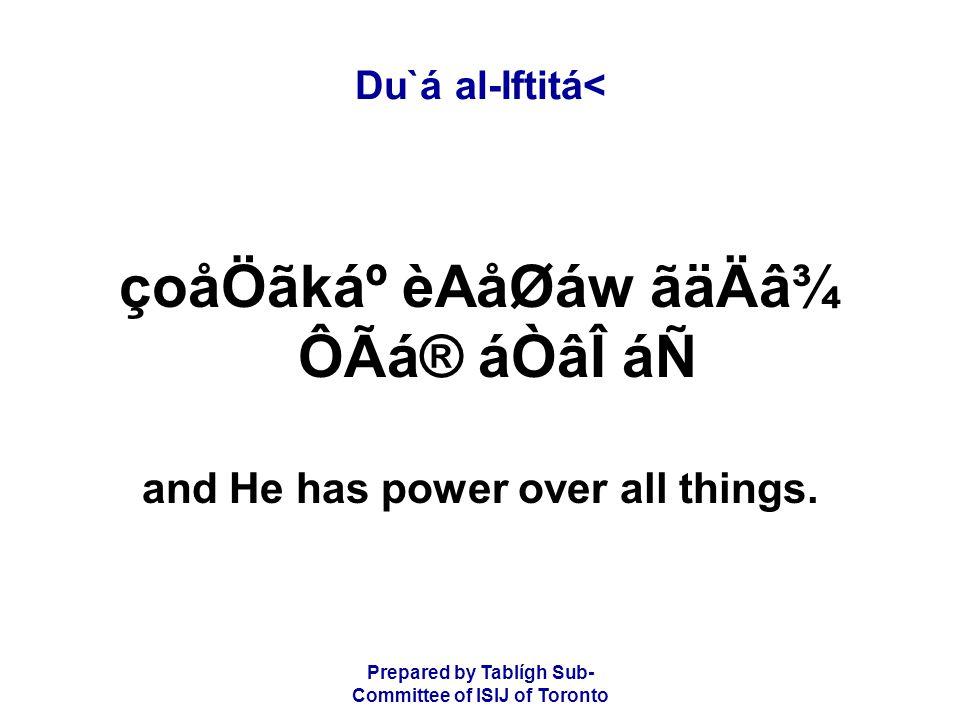 Prepared by Tablígh Sub- Committee of ISIJ of Toronto Du`á al-Iftitá< çoåÖãkẠèAåØáw ãäÄâ¾ ÔÃá® áÒâÎ áÑ and He has power over all things.