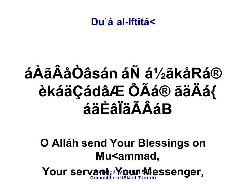 Prepared by Tablígh Sub- Committee of ISIJ of Toronto Du`á al-Iftitá< áÀãÂåÒâsán áÑ á½ãkåRá® èkáäÇádâÆ ÔÃá® ãäÄá{ áäÈâÏäÃÂáB O Alláh send Your Blessings on Mu<ammad, Your servant, Your Messenger,