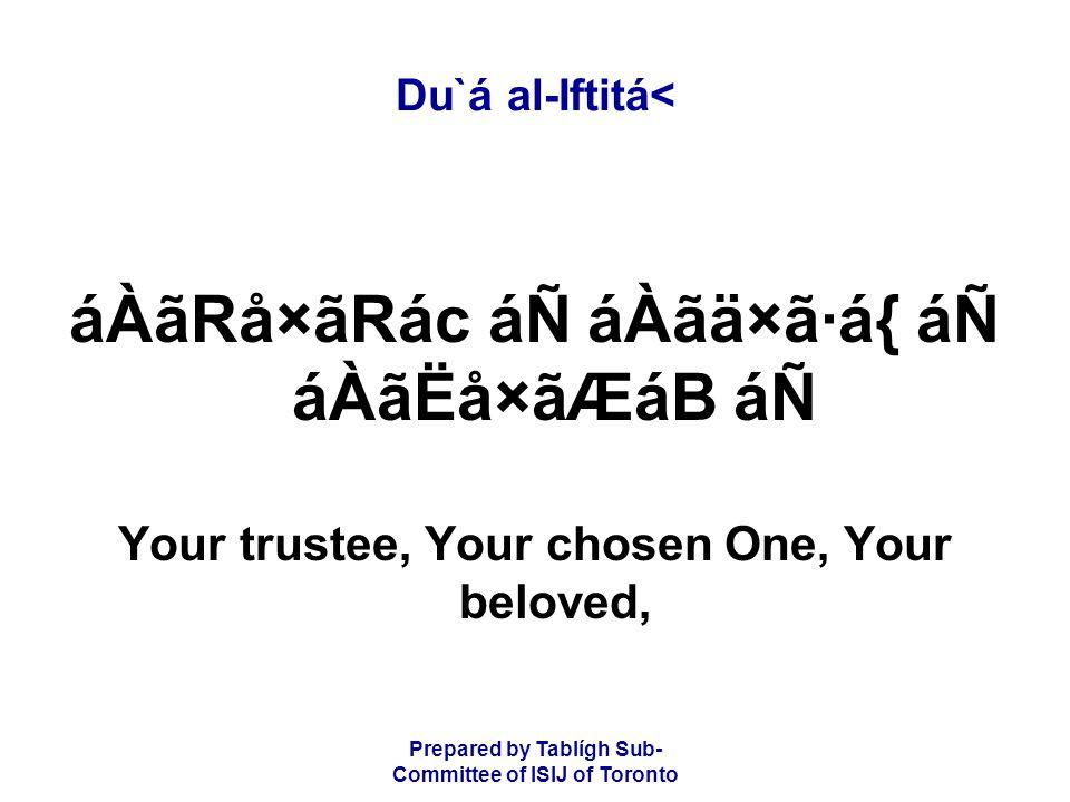Prepared by Tablígh Sub- Committee of ISIJ of Toronto Du`á al-Iftitá< áÀãRå×ãRác áÑ áÀãä×ã·á{ áÑ áÀãËå×ãÆáB áÑ Your trustee, Your chosen One, Your beloved,