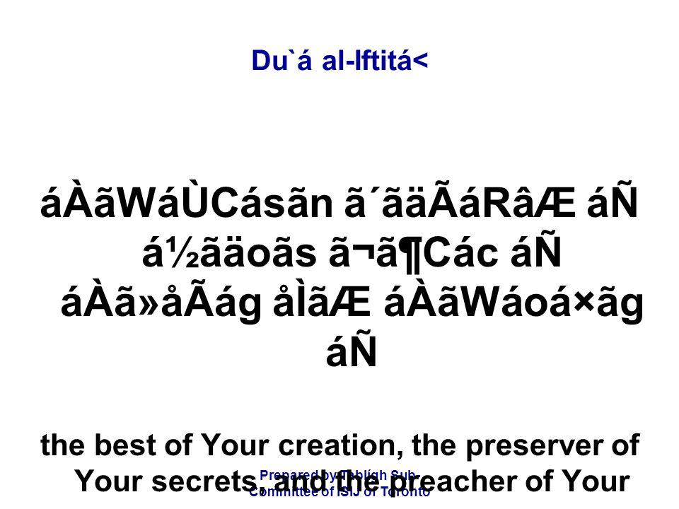 Prepared by Tablígh Sub- Committee of ISIJ of Toronto Du`á al-Iftitá< áÀãWáÙCásãn ã´ãäÃáRâÆ áÑ á½ãäoãs ã¬ã¶Các áÑ áÀã»åÃág åÌãÆ áÀãWáoá×ãg áÑ the best of Your creation, the preserver of Your secrets, and the preacher of Your messages,