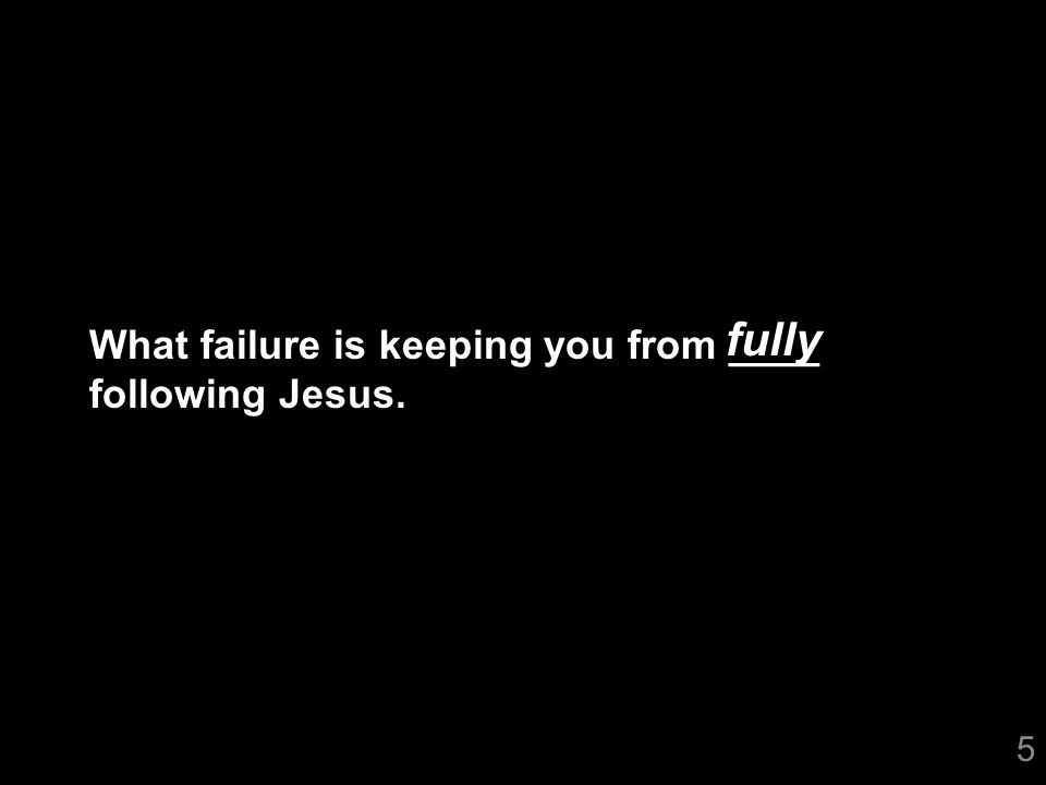 5 What failure is keeping you from ____ following Jesus. fully