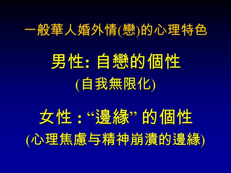 """一般華人婚外情 ( 戀 ) 的心理特色 男性: 自戀的個性 (自我無限化) 女性 : """"邊緣"""" 的個性 (心理焦慮与精神崩潰的邊緣)"""
