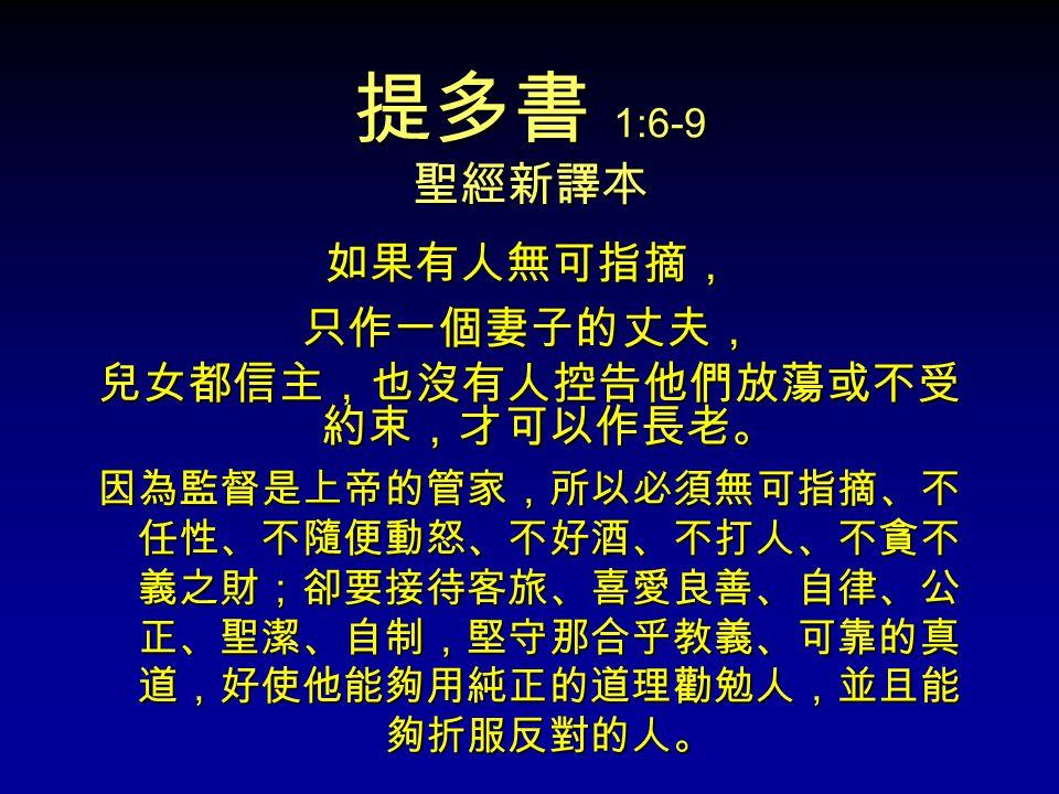 提多書 1:6-9 聖經新譯本 如果有人無可指摘,只作一個妻子的丈夫, 兒女都信主,也沒有人控告他們放蕩或不受 約束,才可以作長老。 因為監督是上帝的管家,所以必須無可指摘、不 任性、不隨便動怒、不好酒、不打人、不貪不 義之財;卻要接待客旅、喜愛良善、自律、公 正、聖潔、自制,堅守那合乎教義、可靠的