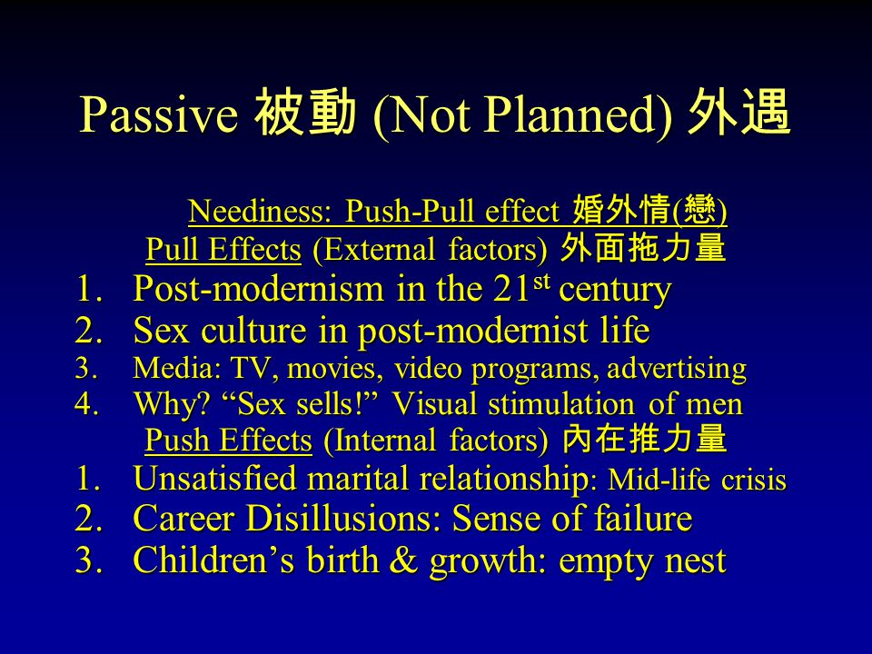 Passive 被動 (Not Planned) 外遇 Pain Reduction: Escape from suffering Neediness: Push Effect 婚外情 ( 戀 ) 1.Doubted marriage decision was a good one 2.Wife is not supportive: Source of frustration 3.Marital relationship maintained: But unhappy 4.Conflicts are denied: No skill to resolve or repair 5.With increased responsibilities: More frustration 6.Unassertive husband bears pain & wished it ends 7.Novelty extra-marital relationship: No history, New