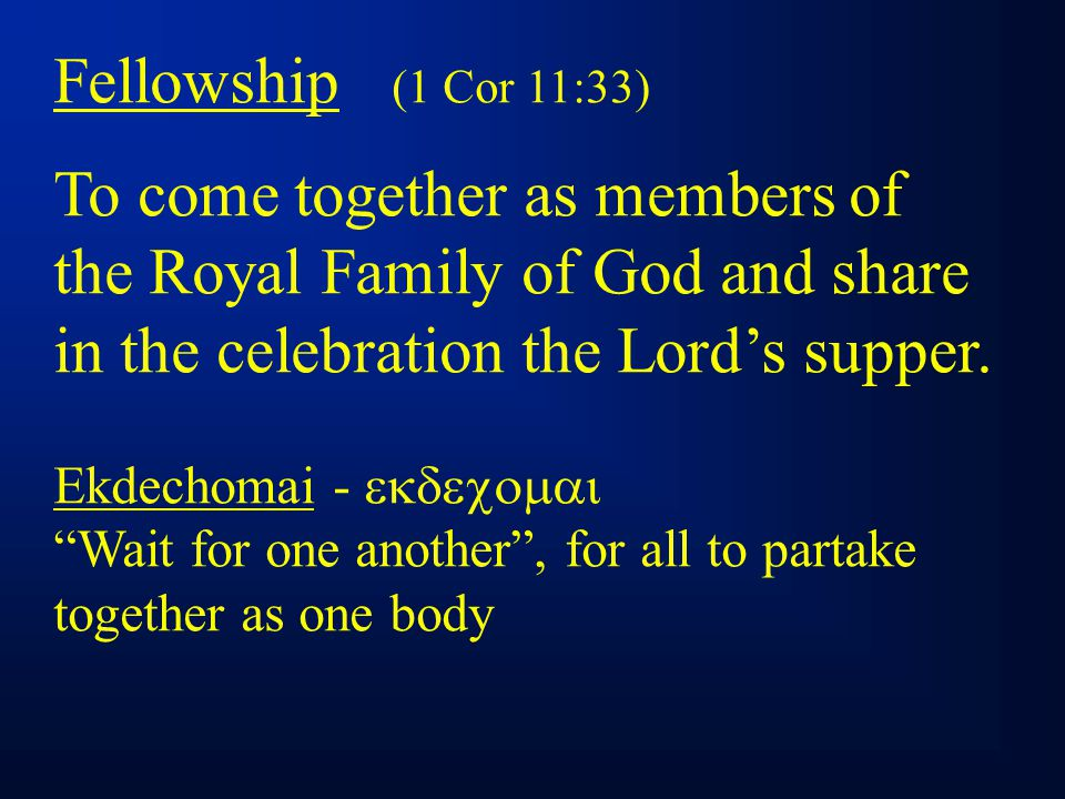 Fellowship (1 Cor 11:33) To come together as members of the Royal Family of God and share in the celebration the Lord's supper.