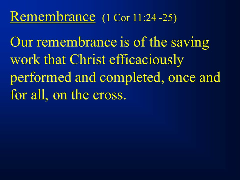 Remembrance (1 Cor 11:24 -25) Our remembrance is of the saving work that Christ efficaciously performed and completed, once and for all, on the cross.