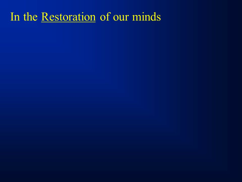 In the Restoration of our minds
