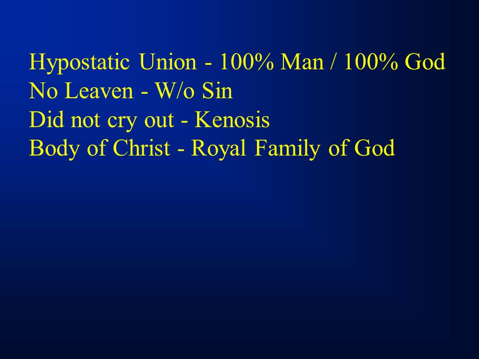 Hypostatic Union - 100% Man / 100% God No Leaven - W/o Sin Did not cry out - Kenosis Body of Christ - Royal Family of God