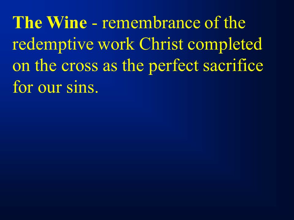 The Wine - remembrance of the redemptive work Christ completed on the cross as the perfect sacrifice for our sins.