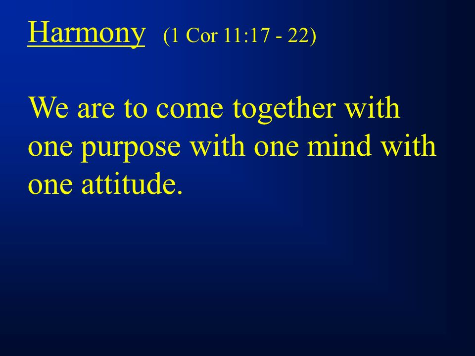Harmony (1 Cor 11:17 - 22) We are to come together with one purpose with one mind with one attitude.