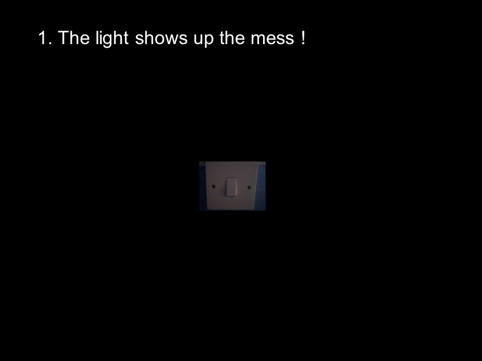 1. The light shows up the mess !
