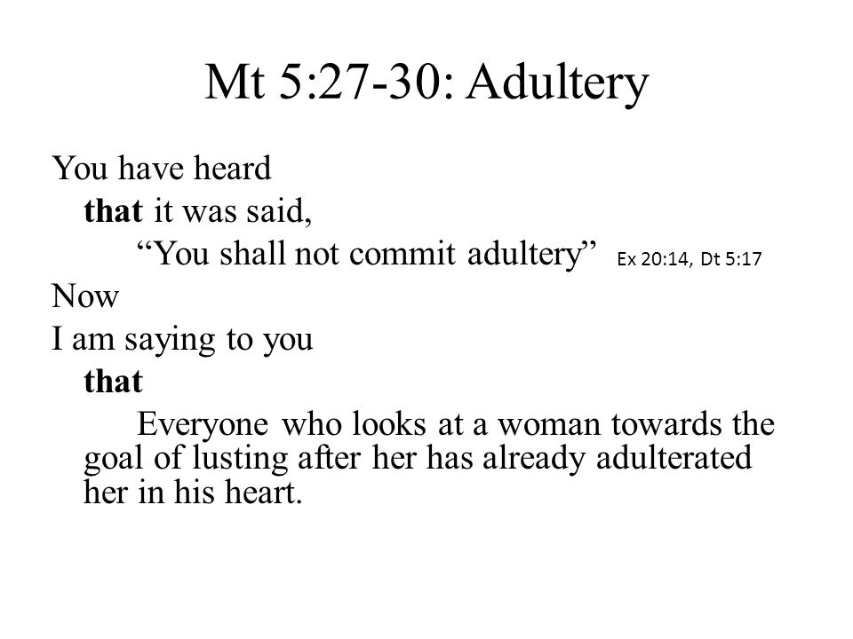 "Mt 5:27-30: Adultery You have heard that it was said, ""You shall not commit adultery"" Now I am saying to you that Everyone who looks at a woman toward"