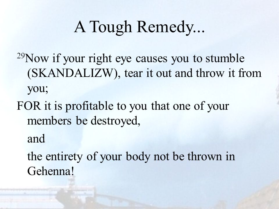 A Tough Remedy... 29 Now if your right eye causes you to stumble (SKANDALIZW), tear it out and throw it from you; FOR it is profitable to you that one