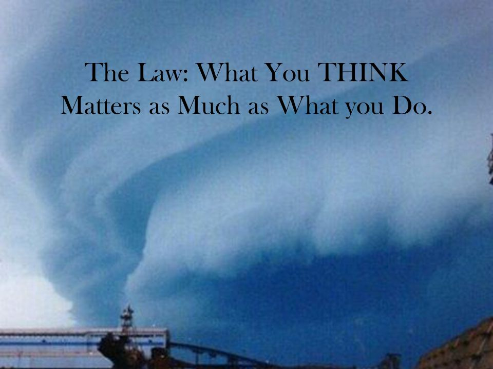 The Law: What You THINK Matters as Much as What you Do.