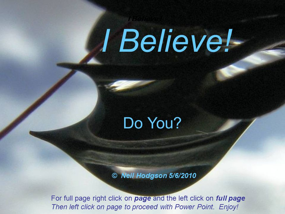 I Believe ! Do You? © Neil Hodgson 5/6/2010 For full page right click on page and the left click on full page Then left click on page to proceed with
