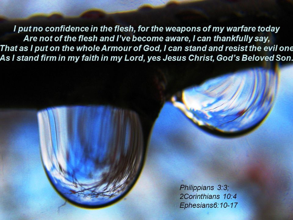I put no confidence in the flesh, for the weapons of my warfare today Are not of the flesh and I've become aware, I can thankfully say, That as I put