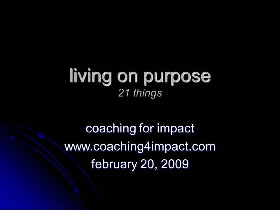 living on purpose living on purpose 21 things coaching for impact www.coaching4impact.com february 20, 2009