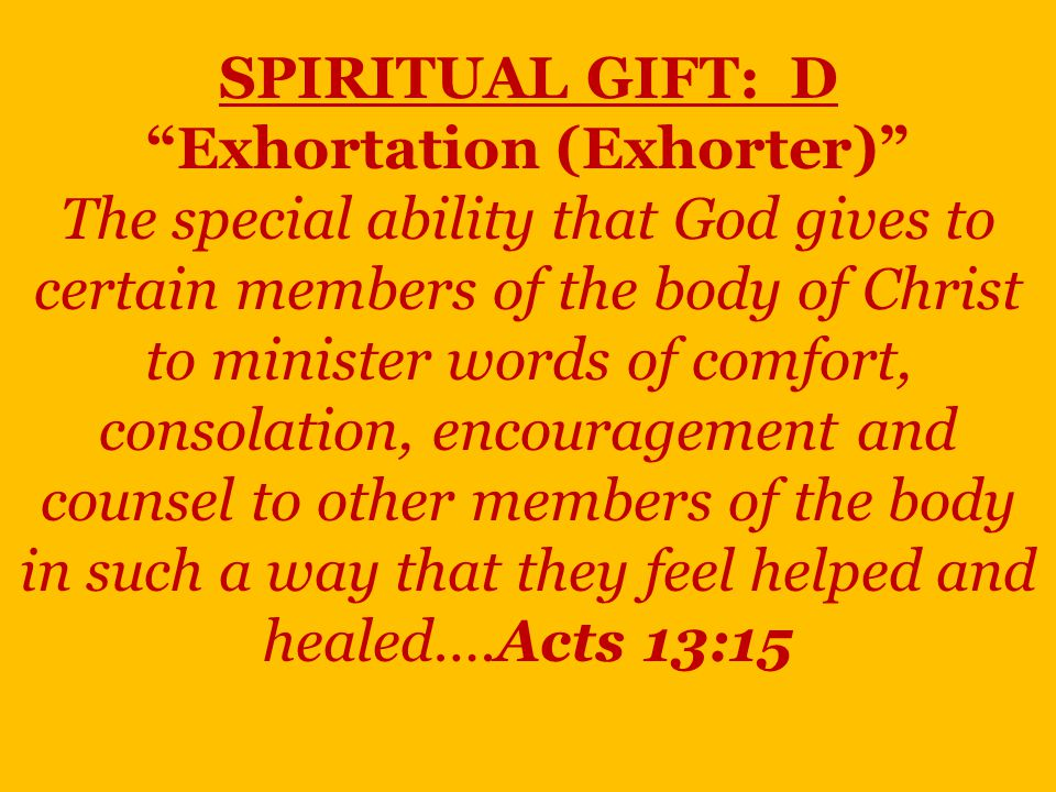SPIRITUAL GIFT: D Exhortation (Exhorter) The special ability that God gives to certain members of the body of Christ to minister words of comfort, consolation, encouragement and counsel to other members of the body in such a way that they feel helped and healed….Acts 13:15